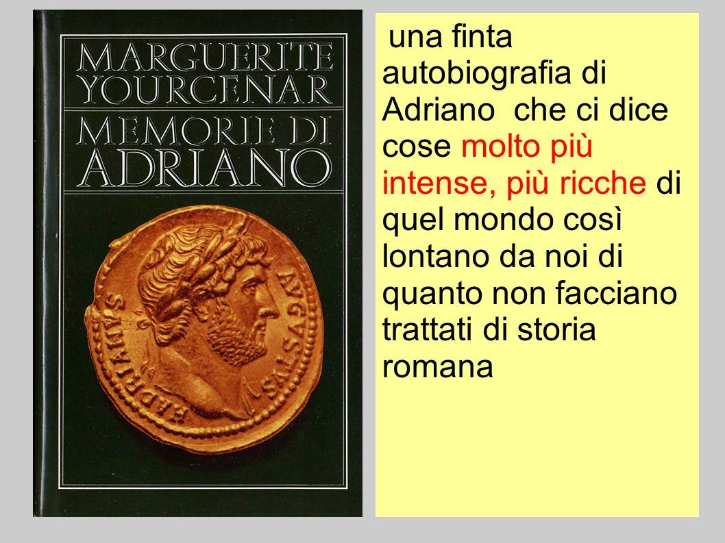 una finta autobiografia di Adriano che ci dice cose molto più intense, più ricche di quel mondo così lontano da noi di quanto non facciano trattati di storia romana