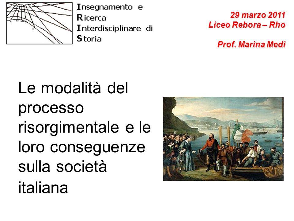 29 marzo 2011Liceo Rebora – Rho. Prof. Marina Medi. Le modalità del processo risorgimentale e le loro conseguenze sulla società italiana.