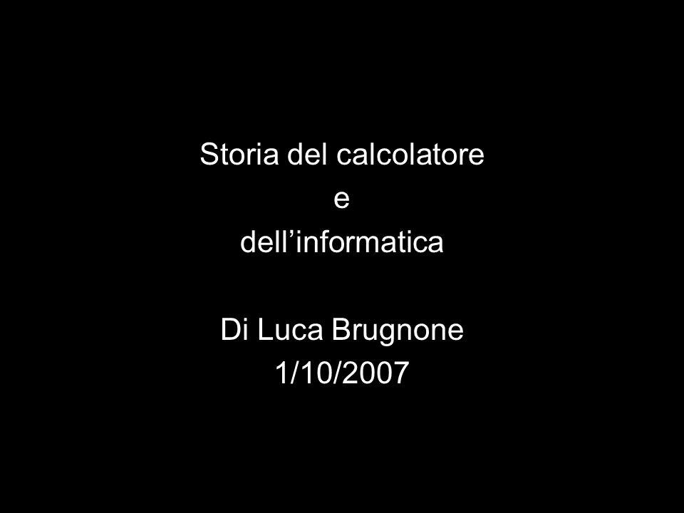Storia del calcolatore e dell'informatica Di Luca Brugnone 1/10/2007