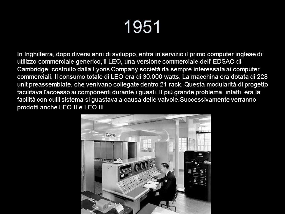 1951 In Inghilterra, dopo diversi anni di sviluppo, entra in servizio il primo computer inglese di.