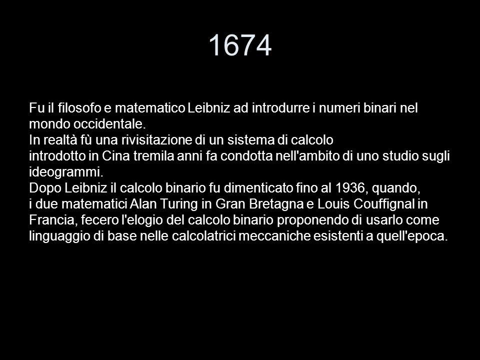 1674 Fu il filosofo e matematico Leibniz ad introdurre i numeri binari nel. mondo occidentale.