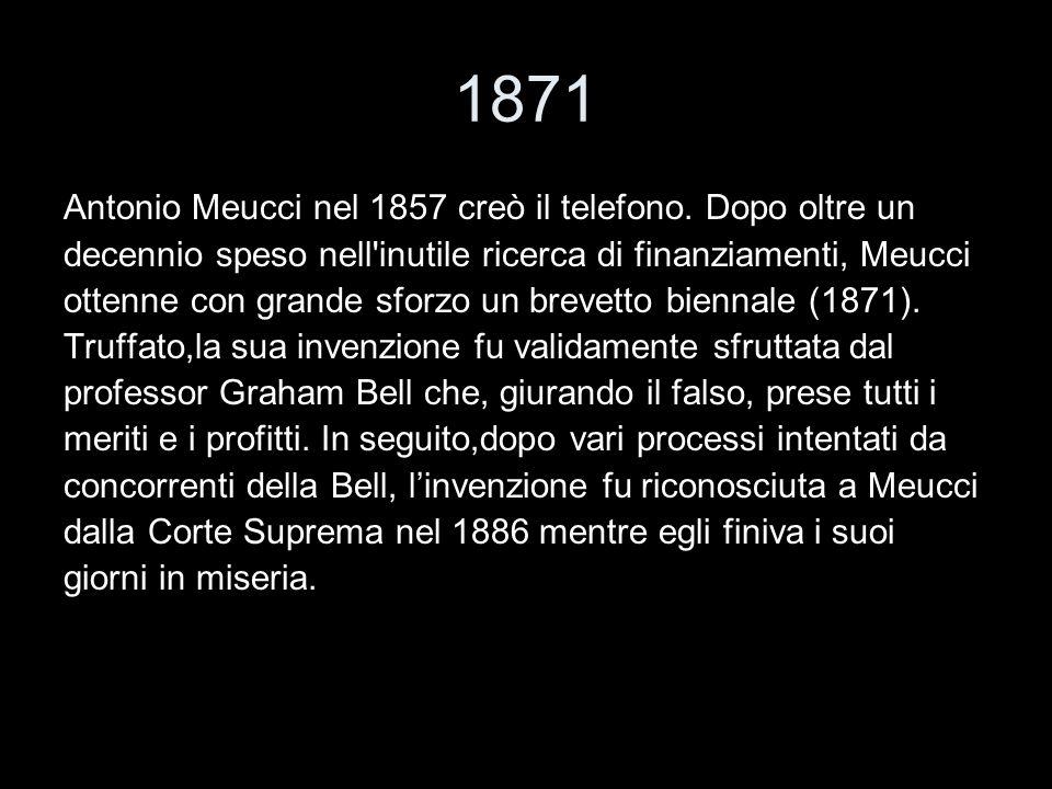 1871 Antonio Meucci nel 1857 creò il telefono. Dopo oltre un