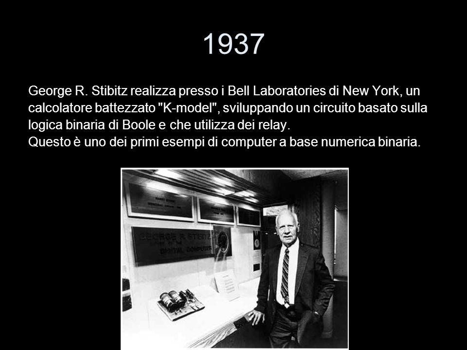 1937 George R. Stibitz realizza presso i Bell Laboratories di New York, un. calcolatore battezzato K-model , sviluppando un circuito basato sulla.