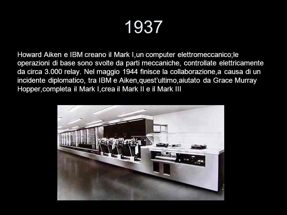 1937 Howard Aiken e IBM creano il Mark I,un computer elettromeccanico;le.