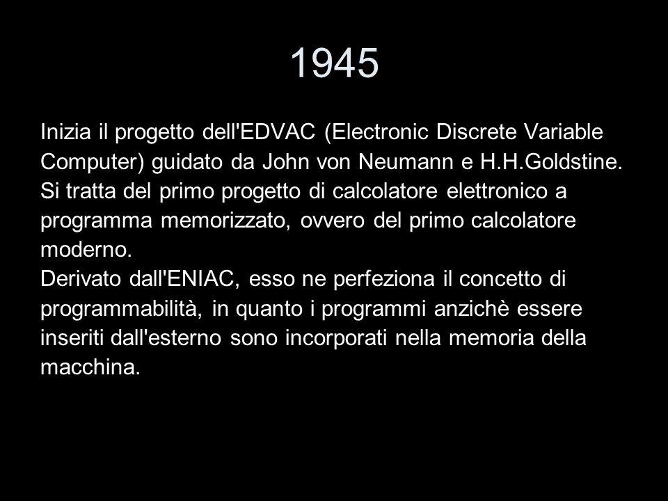 1945 Inizia il progetto dell EDVAC (Electronic Discrete Variable