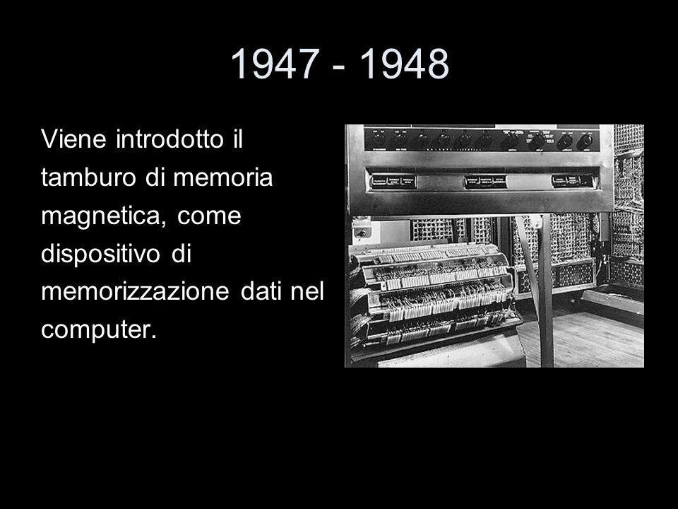 1947 - 1948 Viene introdotto il tamburo di memoria magnetica, come