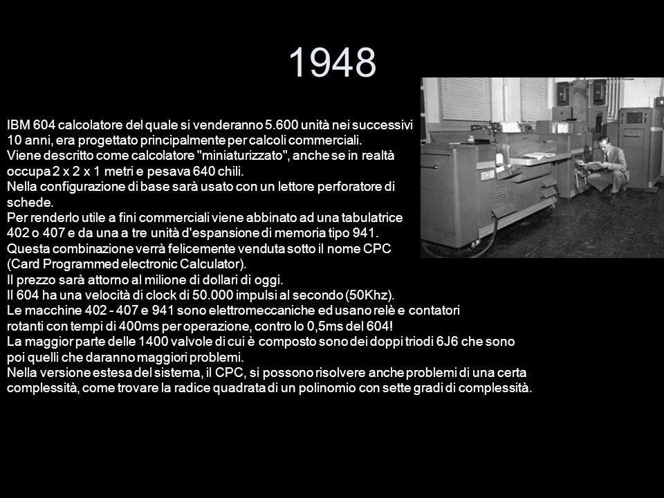 1948 IBM 604 calcolatore del quale si venderanno 5.600 unità nei successivi. 10 anni, era progettato principalmente per calcoli commerciali.