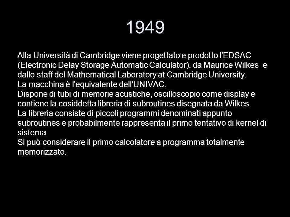 1949 Alla Università di Cambridge viene progettato e prodotto l EDSAC
