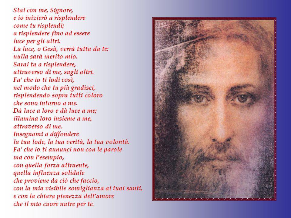Stai con me, Signore, e io inizierò a risplendere. come tu risplendi; a risplendere fino ad essere.