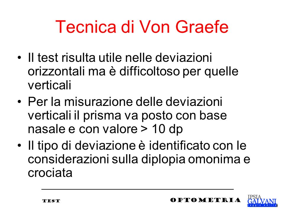 Tecnica di Von Graefe Il test risulta utile nelle deviazioni orizzontali ma è difficoltoso per quelle verticali.