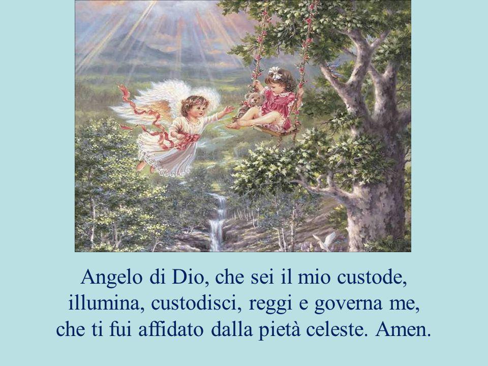 Angelo di Dio, che sei il mio custode, illumina, custodisci, reggi e governa me, che ti fui affidato dalla pietà celeste.