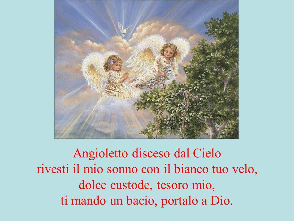 Angioletto disceso dal Cielo rivesti il mio sonno con il bianco tuo velo, dolce custode, tesoro mio, ti mando un bacio, portalo a Dio.