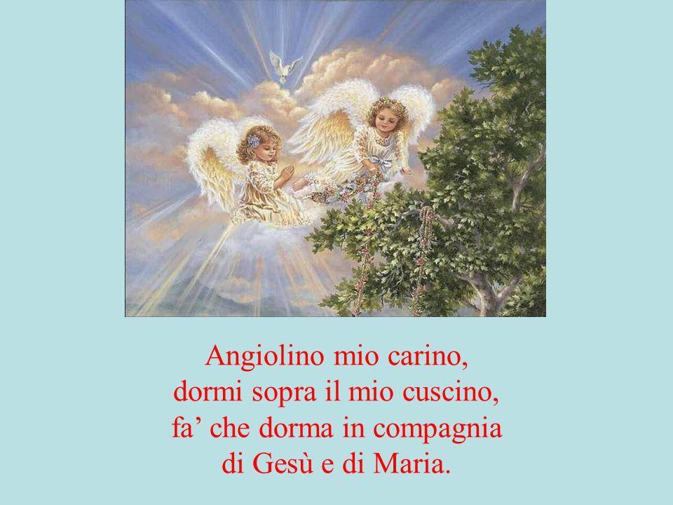 Angiolino mio carino, dormi sopra il mio cuscino, fa' che dorma in compagnia di Gesù e di Maria.