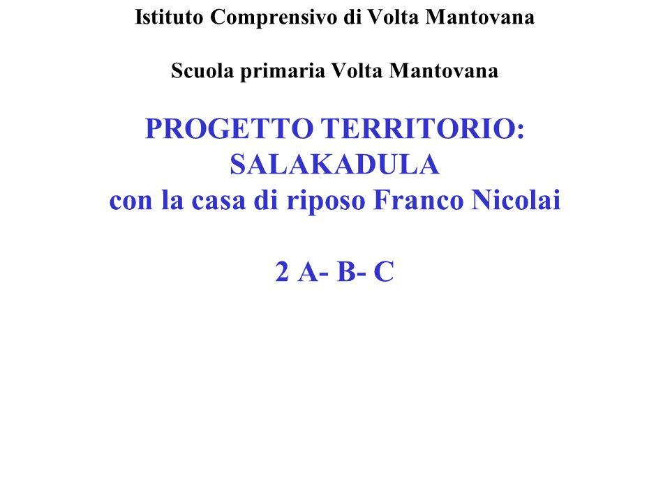 Istituto Comprensivo di Volta Mantovana Scuola primaria Volta Mantovana PROGETTO TERRITORIO: SALAKADULA con la casa di riposo Franco Nicolai 2 A- B- C