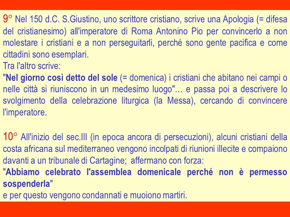 9° Nel 150 d.C. S.Giustino, uno scrittore cristiano, scrive una Apologia (= difesa del cristianesimo) all imperatore di Roma Antonino Pio per convincerlo a non molestare i cristiani e a non perseguitarli, perché sono gente pacifica e come cittadini sono esemplari.