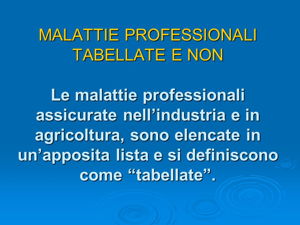 MALATTIE PROFESSIONALI TABELLATE E NON Le malattie professionali assicurate nell'industria e in agricoltura, sono elencate in un'apposita lista e si definiscono come tabellate .