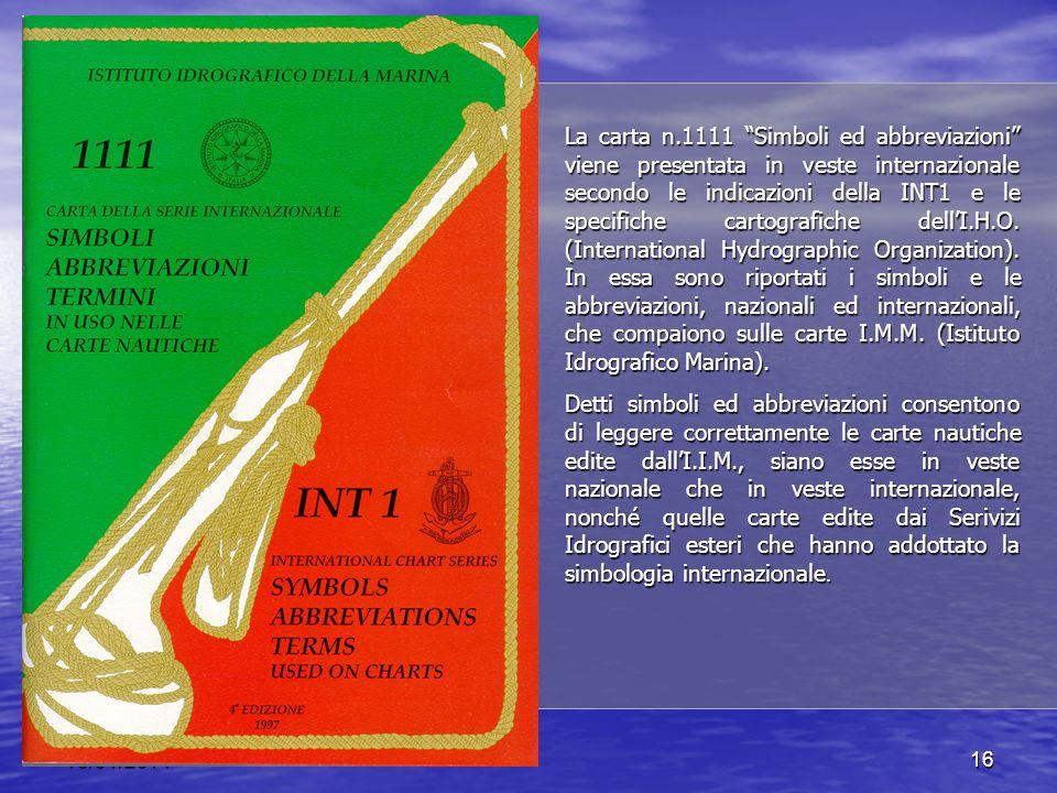La carta n.1111 Simboli ed abbreviazioni viene presentata in veste internazionale secondo le indicazioni della INT1 e le specifiche cartografiche dell'I.H.O. (International Hydrographic Organization). In essa sono riportati i simboli e le abbreviazioni, nazionali ed internazionali, che compaiono sulle carte I.M.M. (Istituto Idrografico Marina).