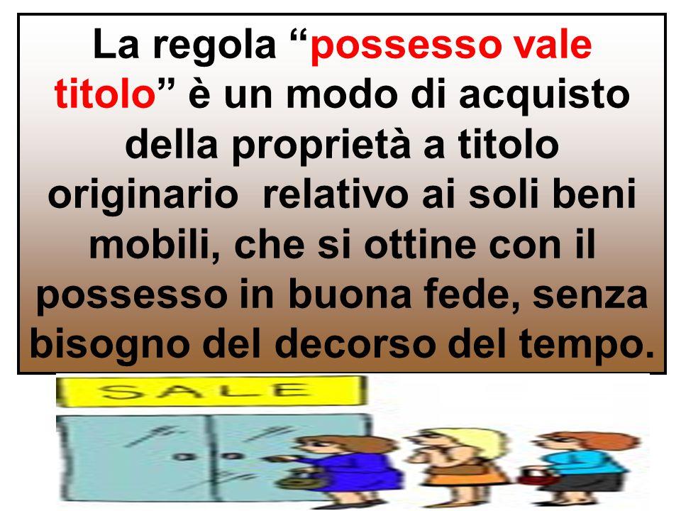 La regola possesso vale titolo è un modo di acquisto della proprietà a titolo originario relativo ai soli beni mobili, che si ottine con il possesso in buona fede, senza bisogno del decorso del tempo.