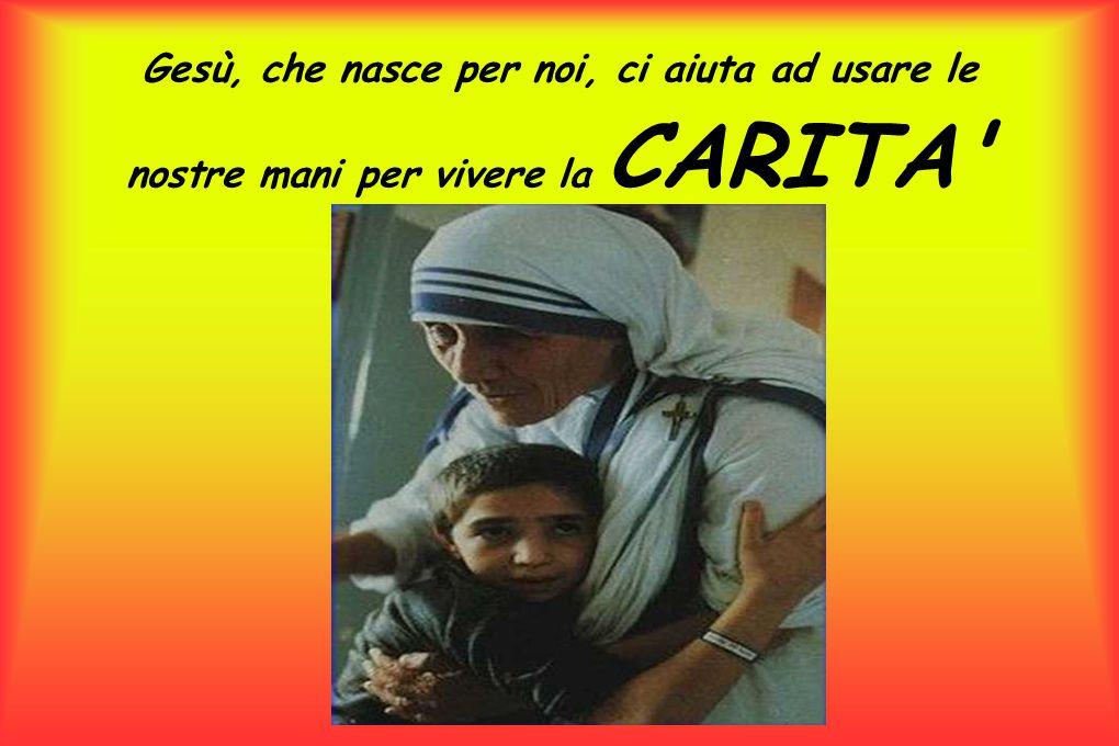 Gesù, che nasce per noi, ci aiuta ad usare le nostre mani per vivere la CARITA