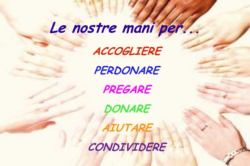 Le nostre mani per... ACCOGLIERE PERDONARE PREGARE DONARE AIUTARE