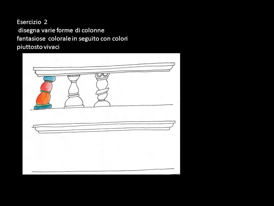 Esercizio 2 disegna varie forme di colonne fantasiose colorale in seguito con colori piuttosto vivaci.
