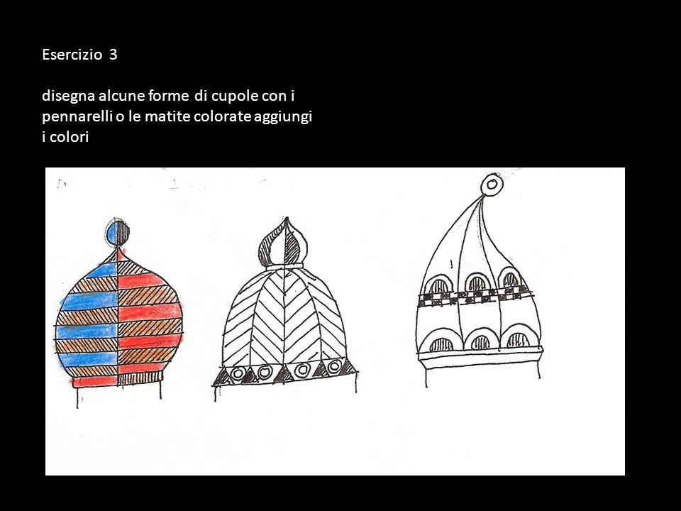 Esercizio 3 disegna alcune forme di cupole con i pennarelli o le matite colorate aggiungi i colori