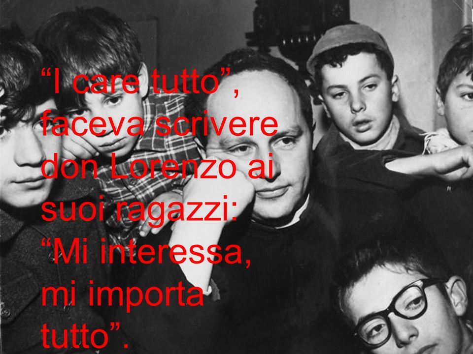 I care tutto , faceva scrivere don Lorenzo ai suoi ragazzi: Mi interessa, mi importa tutto .