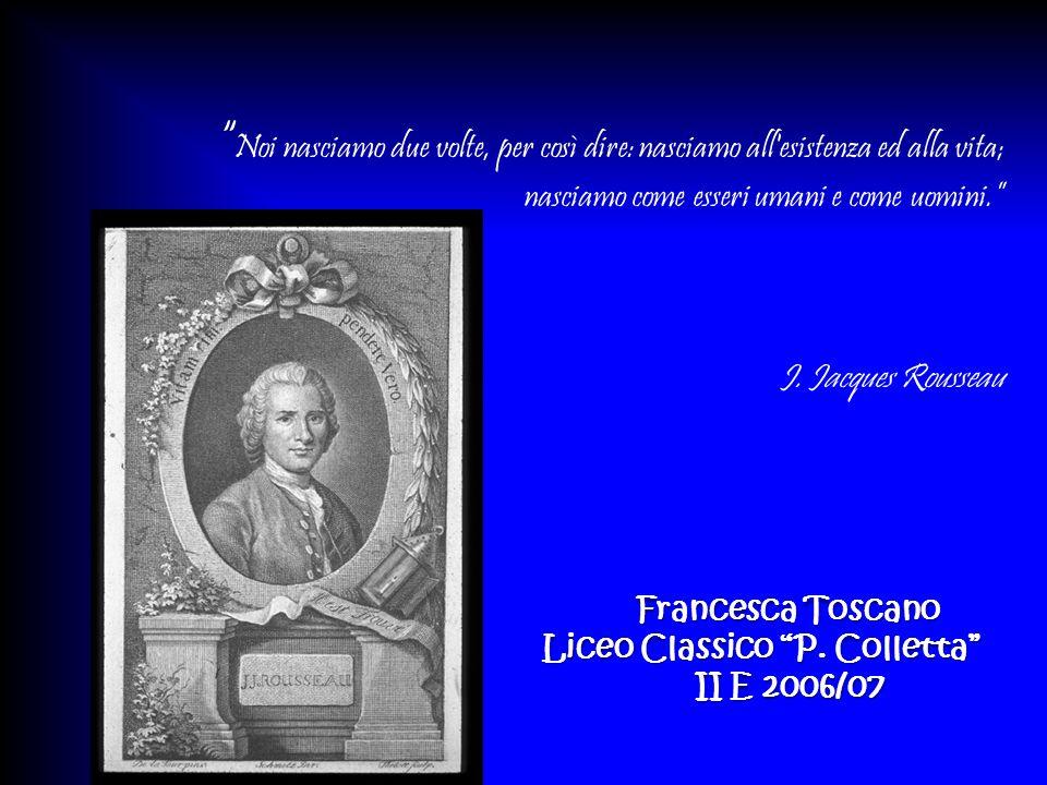 Noi nasciamo due volte, per così dire: nasciamo all esistenza ed alla vita; nasciamo come esseri umani e come uomini. J. Jacques Rousseau