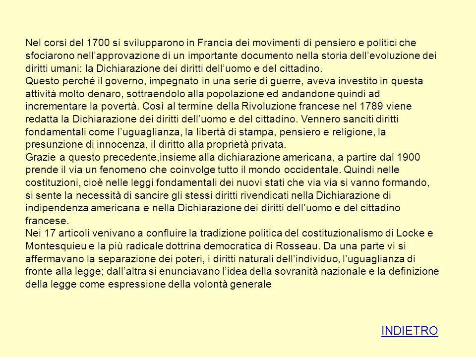Nel corsi del 1700 si svilupparono in Francia dei movimenti di pensiero e politici che sfociarono nell'approvazione di un importante documento nella storia dell'evoluzione dei diritti umani: la Dichiarazione dei diritti dell'uomo e del cittadino. Questo perché il governo, impegnato in una serie di guerre, aveva investito in questa attività molto denaro, sottraendolo alla popolazione ed andandone quindi ad incrementare la povertà. Così al termine della Rivoluzione francese nel 1789 viene redatta la Dichiarazione dei diritti dell'uomo e del cittadino. Vennero sanciti diritti fondamentali come l'uguaglianza, la libertà di stampa, pensiero e religione, la presunzione di innocenza, il diritto alla proprietà privata. Grazie a questo precedente,insieme alla dichiarazione americana, a partire dal 1900 prende il via un fenomeno che coinvolge tutto il mondo occidentale. Quindi nelle costituzioni, cioè nelle leggi fondamentali dei nuovi stati che via via si vanno formando, si sente la necessità di sancire gli stessi diritti rivendicati nella Dichiarazione di indipendenza americana e nella Dichiarazione dei diritti dell'uomo e del cittadino francese. Nei 17 articoli venivano a confluire la tradizione politica del costituzionalismo di Locke e Montesquieu e la più radicale dottrina democratica di Rosseau. Da una parte vi si affermavano la separazione dei poteri, i diritti naturali dell'individuo, l'uguaglianza di fronte alla legge; dall'altra si enunciavano l'idea della sovranità nazionale e la definizione della legge come espressione della volontà generale