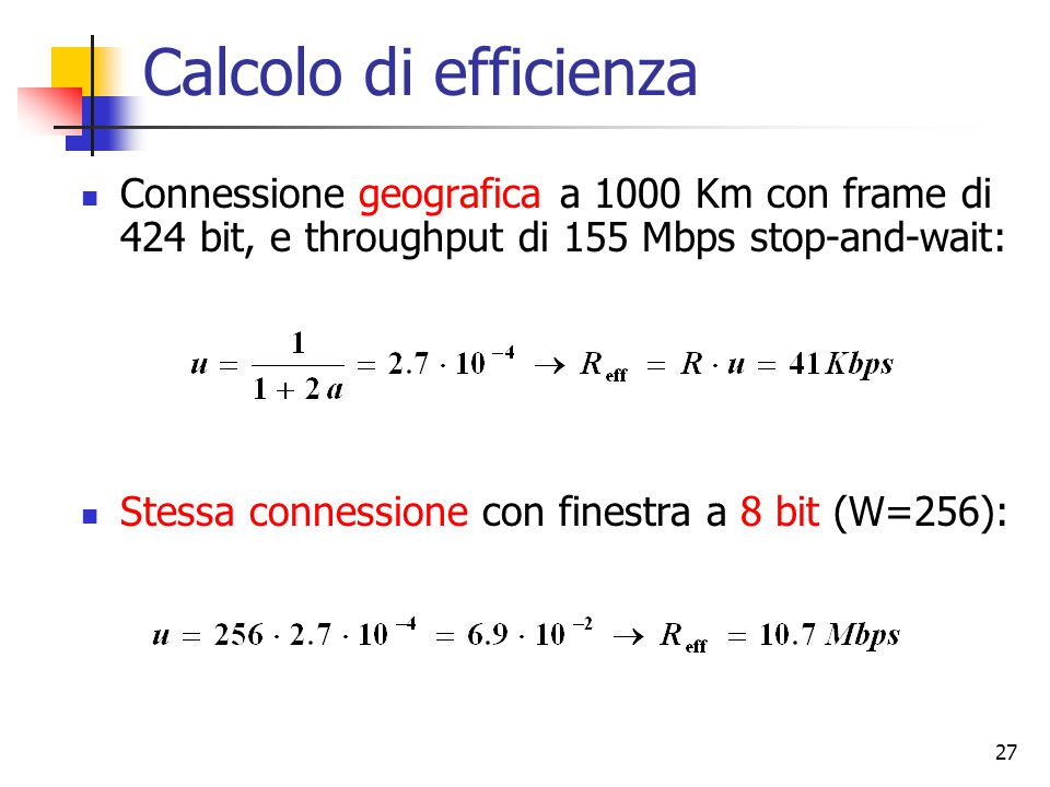 Calcolo di efficienza Connessione geografica a 1000 Km con frame di 424 bit, e throughput di 155 Mbps stop-and-wait: