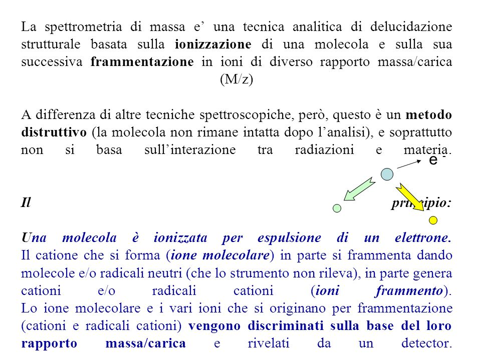 La spettrometria di massa e' una tecnica analitica di delucidazione strutturale basata sulla ionizzazione di una molecola e sulla sua successiva frammentazione in ioni di diverso rapporto massa/carica (M/z) A differenza di altre tecniche spettroscopiche, però, questo è un metodo distruttivo (la molecola non rimane intatta dopo l'analisi), e soprattutto non si basa sull'interazione tra radiazioni e materia. Il principio: Una molecola è ionizzata per espulsione di un elettrone. Il catione che si forma (ione molecolare) in parte si frammenta dando molecole e/o radicali neutri (che lo strumento non rileva), in parte genera cationi e/o radicali cationi (ioni frammento). Lo ione molecolare e i vari ioni che si originano per frammentazione (cationi e radicali cationi) vengono discriminati sulla base del loro rapporto massa/carica e rivelati da un detector.