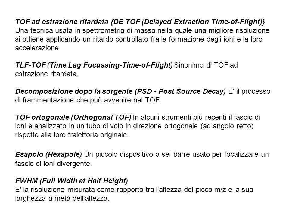 TOF ad estrazione ritardata {DE TOF (Delayed Extraction Time-of-Flight)} Una tecnica usata in spettrometria di massa nella quale una migliore risoluzione si ottiene applicando un ritardo controllato fra la formazione degli ioni e la loro accelerazione.