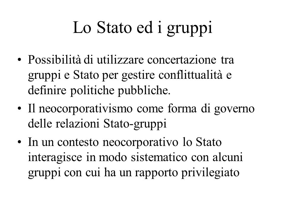 Lo Stato ed i gruppi Possibilità di utilizzare concertazione tra gruppi e Stato per gestire conflittualità e definire politiche pubbliche.