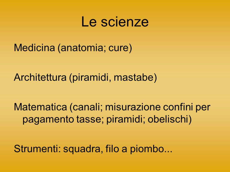 Le scienze Medicina (anatomia; cure) Architettura (piramidi, mastabe)