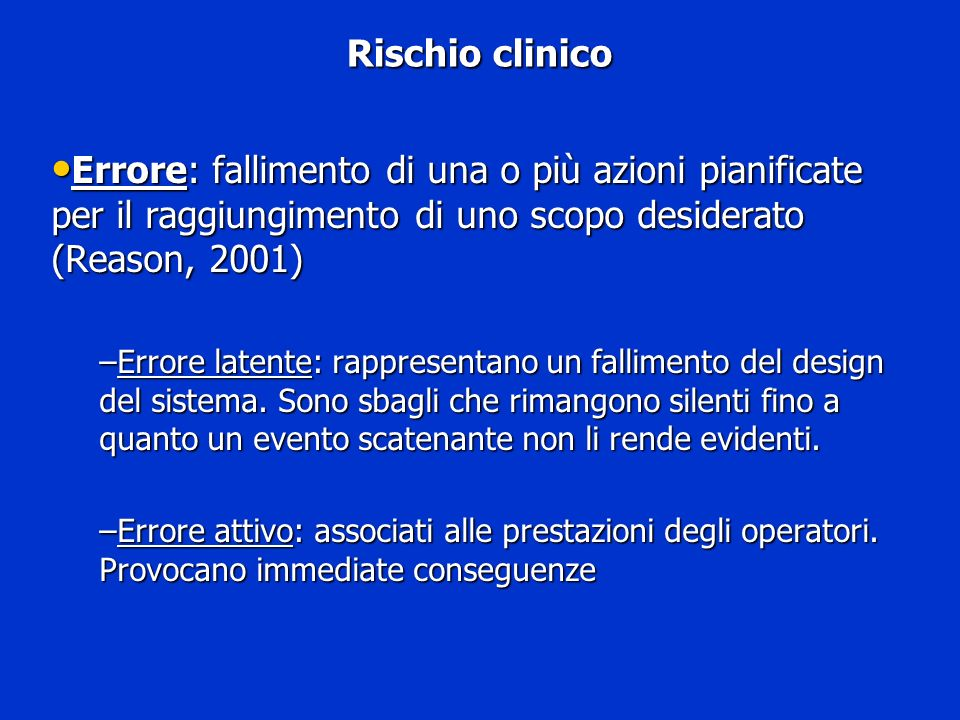 Rischio clinico Errore: fallimento di una o più azioni pianificate per il raggiungimento di uno scopo desiderato (Reason, 2001)