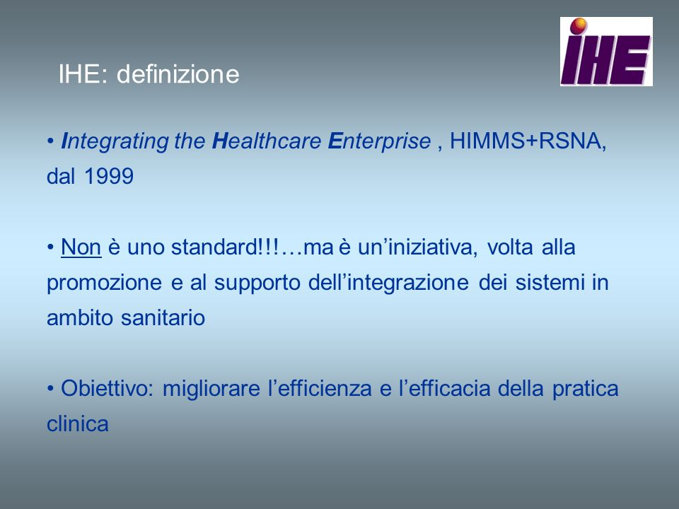 IHE: definizione Integrating the Healthcare Enterprise , HIMMS+RSNA, dal 1999.