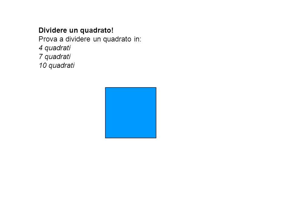 Dividere un quadrato! Prova a dividere un quadrato in: 4 quadrati 7 quadrati 10 quadrati
