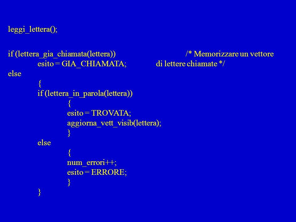 leggi_lettera(); if (lettera_gia_chiamata(lettera)) /* Memorizzare un vettore. esito = GIA_CHIAMATA; di lettere chiamate */