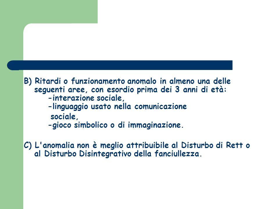 B) Ritardi o funzionamento anomalo in almeno una delle seguenti aree, con esordio prima dei 3 anni di età: -interazione sociale, -linguaggio usato nella comunicazione