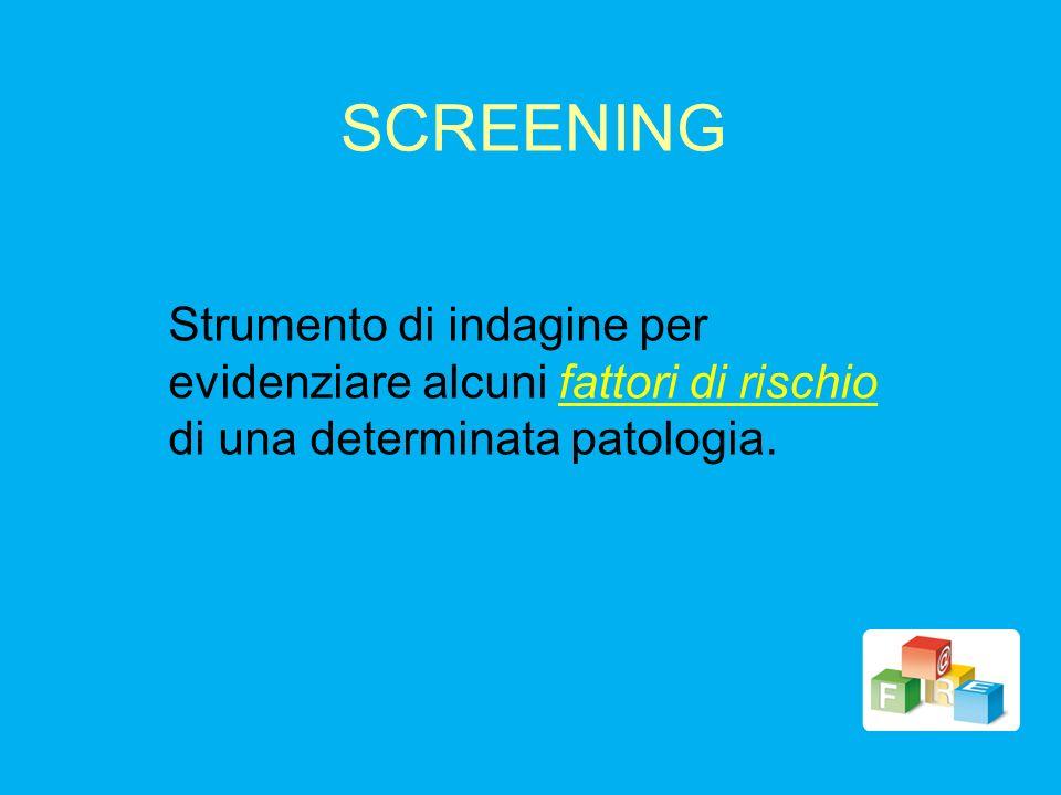 SCREENINGStrumento di indagine per evidenziare alcuni fattori di rischio di una determinata patologia.