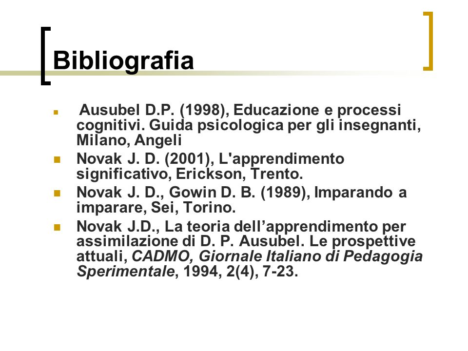 Bibliografia Ausubel D.P. (1998), Educazione e processi cognitivi. Guida psicologica per gli insegnanti, Milano, Angeli.