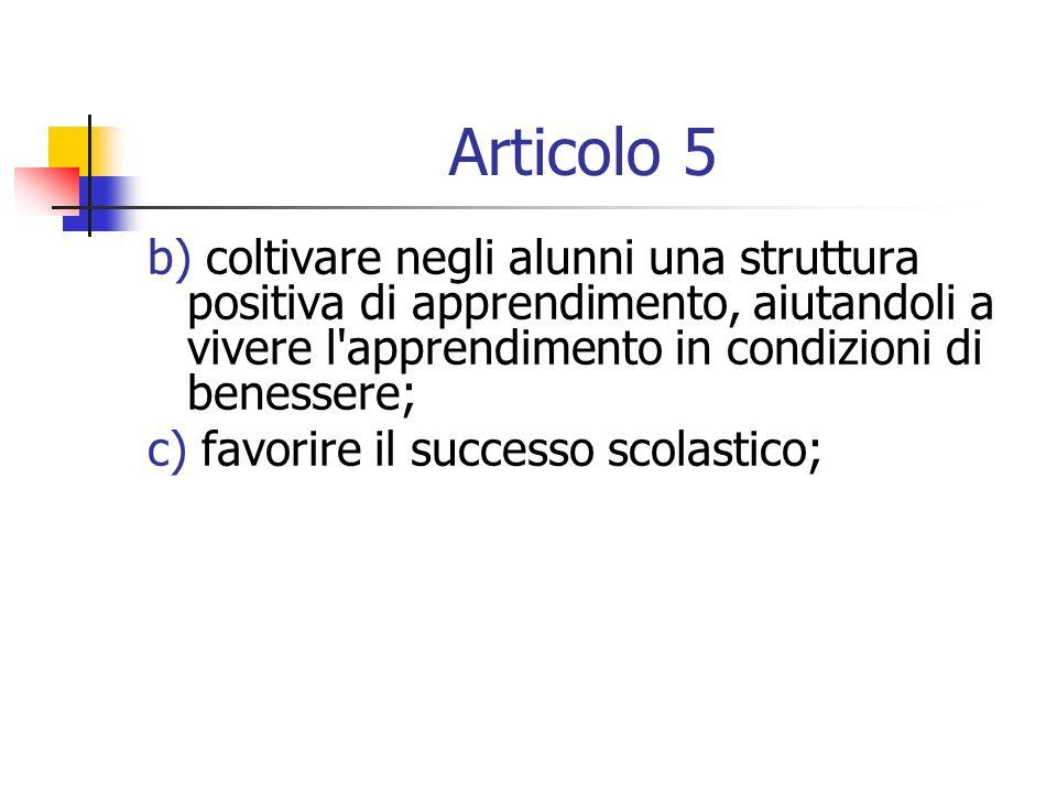 Articolo 5 b) coltivare negli alunni una struttura positiva di apprendimento, aiutandoli a vivere l apprendimento in condizioni di benessere;