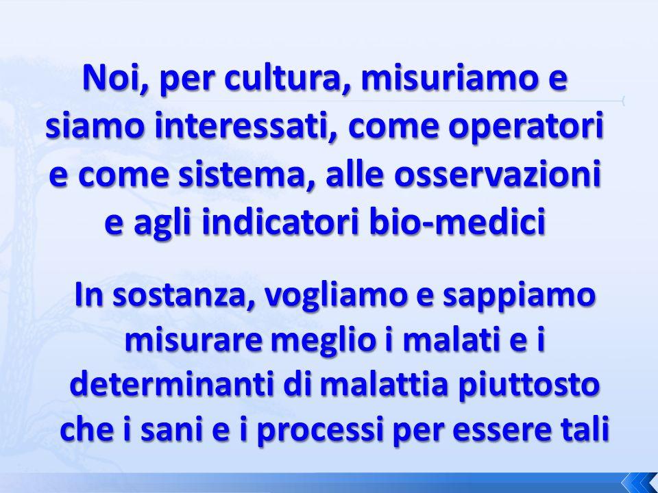 Noi, per cultura, misuriamo e siamo interessati, come operatori e come sistema, alle osservazioni e agli indicatori bio-medici