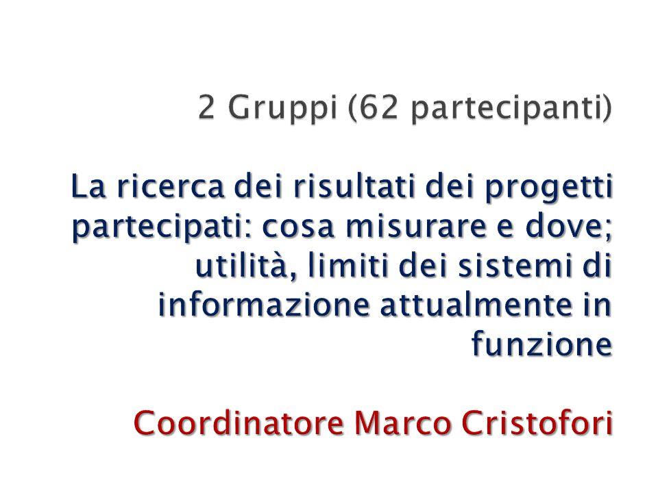 2 Gruppi (62 partecipanti) La ricerca dei risultati dei progetti partecipati: cosa misurare e dove; utilità, limiti dei sistemi di informazione attualmente in funzione Coordinatore Marco Cristofori