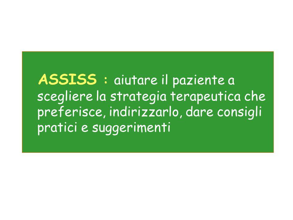 ASSISS : aiutare il paziente a scegliere la strategia terapeutica che preferisce, indirizzarlo, dare consigli pratici e suggerimenti