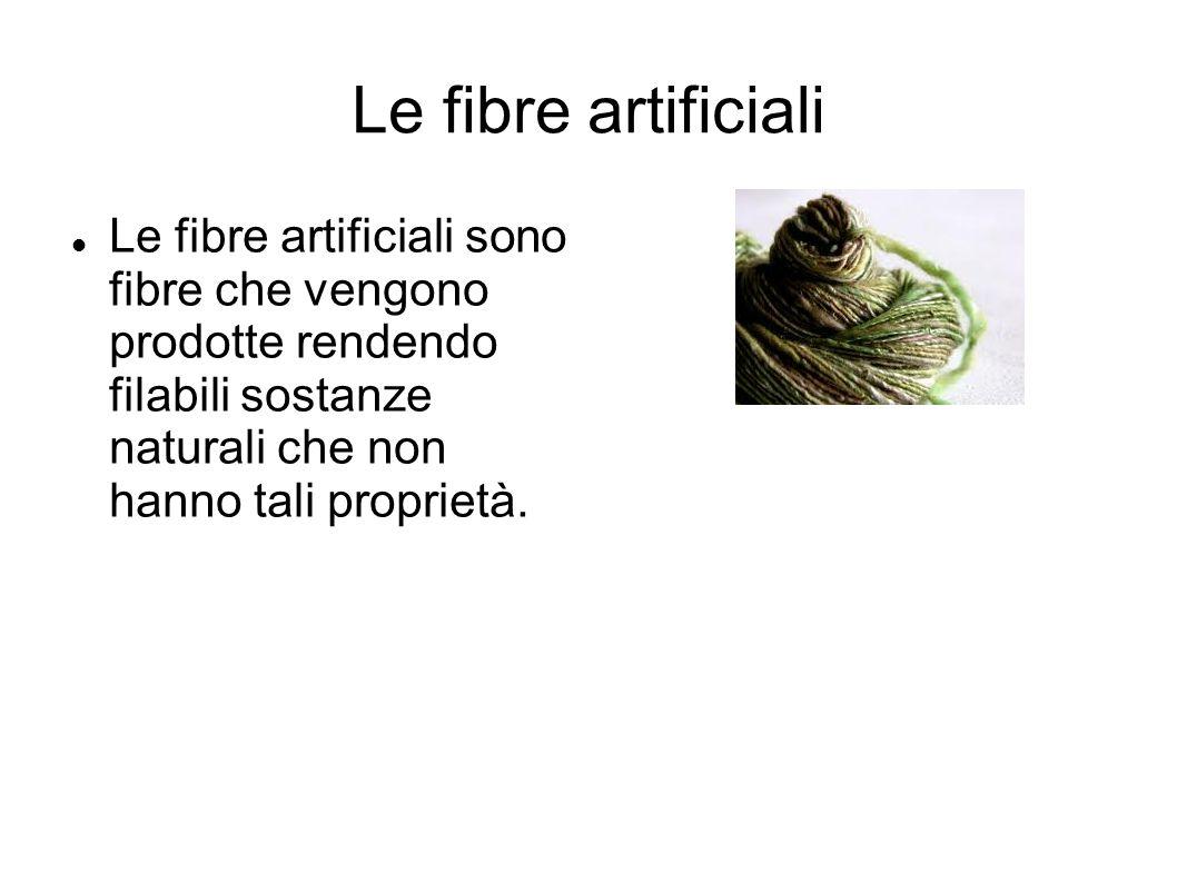 Le fibre artificiali Le fibre artificiali sono fibre che vengono prodotte rendendo filabili sostanze naturali che non hanno tali proprietà.