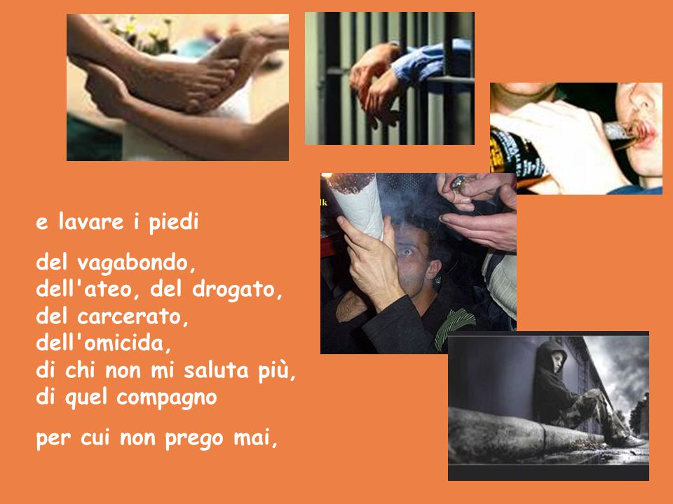 e lavare i piedi del vagabondo, dell ateo, del drogato, del carcerato, dell omicida, di chi non mi saluta più, di quel compagno.
