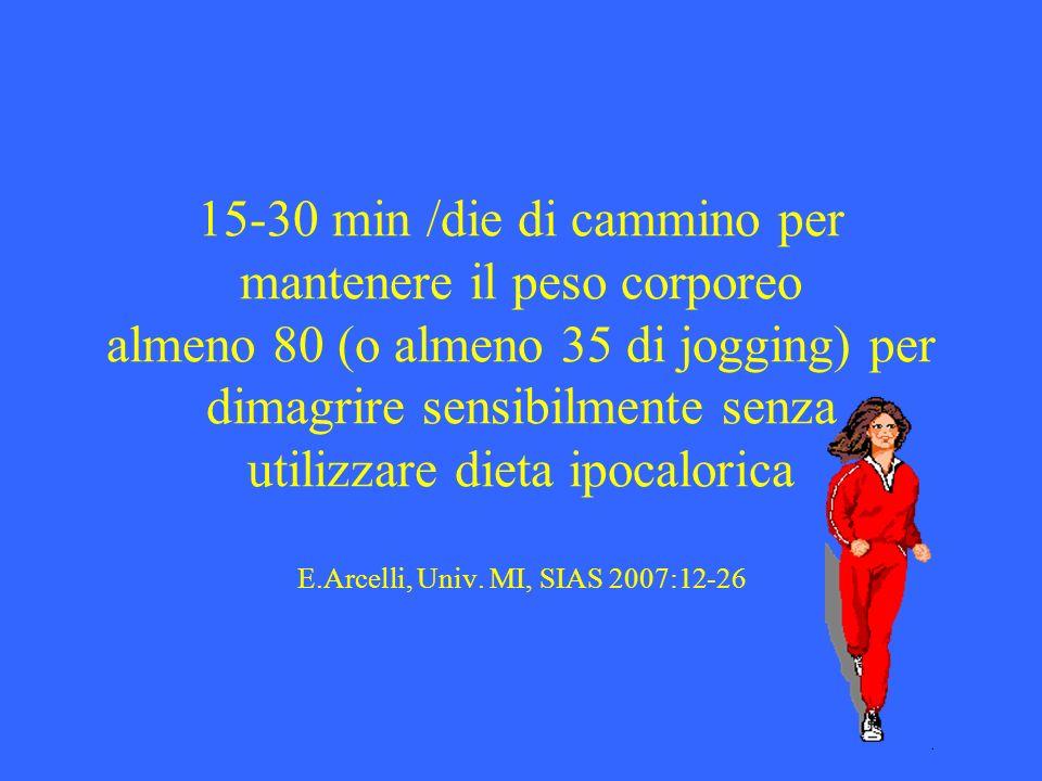 15-30 min /die di cammino per mantenere il peso corporeo almeno 80 (o almeno 35 di jogging) per dimagrire sensibilmente senza utilizzare dieta ipocalorica E.Arcelli, Univ.