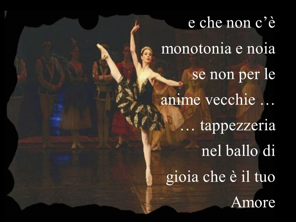 e che non c'è monotonia e noia. se non per le. anime vecchie … … tappezzeria. nel ballo di gioia che è il tuo.