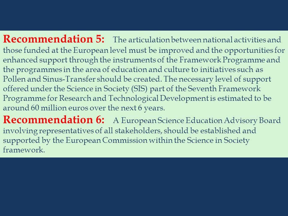 Recommendation 5: The articulation between national activities and those funded at the European level must be improved and the opportunities for enhanced support through the instruments of the Framework Programme and the programmes in the area of education and culture to initiatives such as Pollen and Sinus-Transfer should be created. The necessary level of support offered under the Science in Society (SIS) part of the Seventh Framework Programme for Research and Technological Development is estimated to be around 60 million euros over the next 6 years.